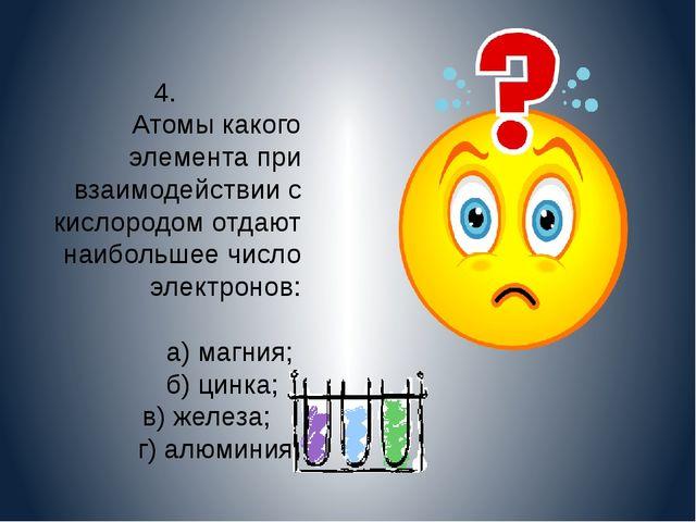 4. Атомы какого элемента при взаимодействии с кислородом отдают наибольшее чи...