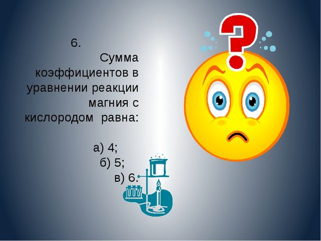6. Сумма коэффициентов в уравнении реакции магния с кислородом равна: а) 4; б...
