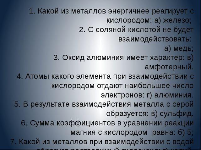1. Какой из металлов энергичнее реагирует с кислородом: а) железо; 2. С солян...