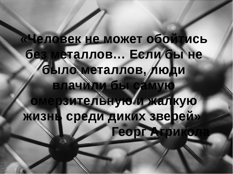 «Человек не может обойтись без металлов… Если бы не было металлов, люди влачи...