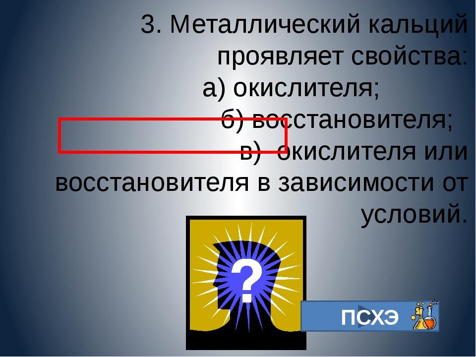 3. Металлический кальций проявляет свойства: а) окислителя; б) восстановите...