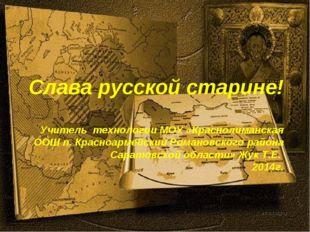 Слава русской старине! Учитель технологии МОУ «Краснолиманская ООШ п. Красноа