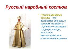 Русский народный костюм Русский народный костюм – это волшебное зеркало, в к