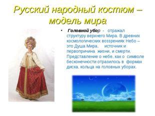 Русский народный костюм – модель мира Головной убор - отражал структуру верхн