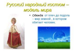 Русский народный костюм – модель мира Одежда от плеч до подола – мир земной ,