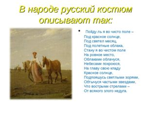 В народе русский костюм описывают так: Пойду ль я во чисто поле – Под красное