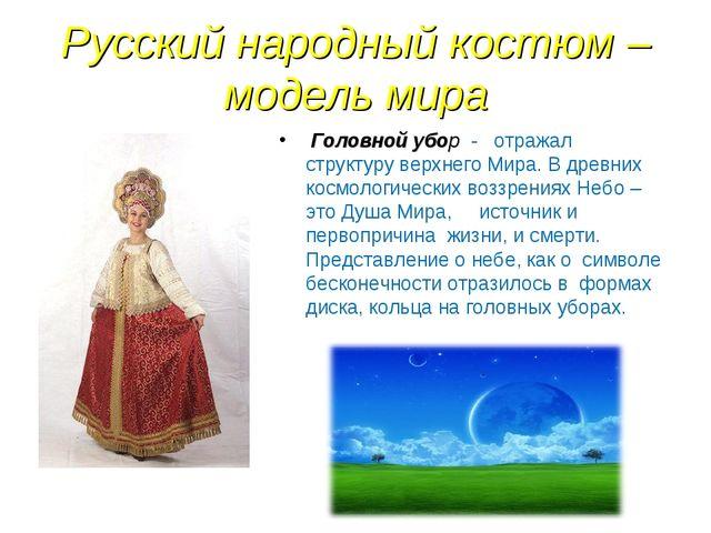 Русский народный костюм – модель мира Головной убор - отражал структуру верхн...