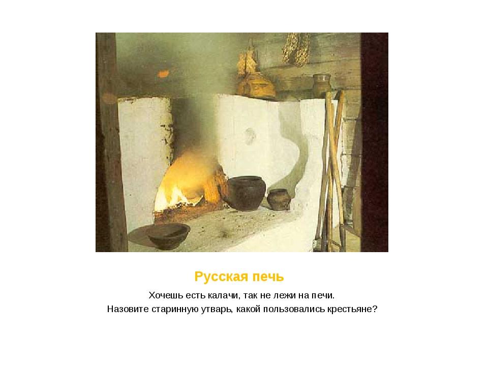 Русская печь Хочешь есть калачи, так не лежи на печи. Назовите старинную утв...