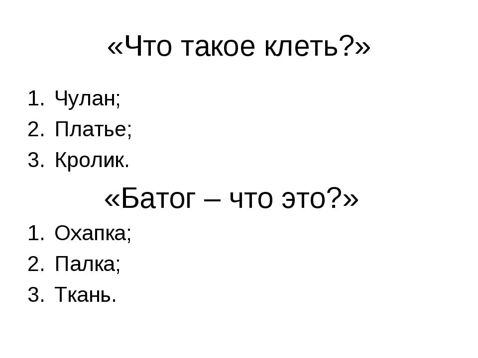 «Что такое клеть?» Чулан; Платье; Кролик. «Батог – что это?» Охапка; Палка; Т...
