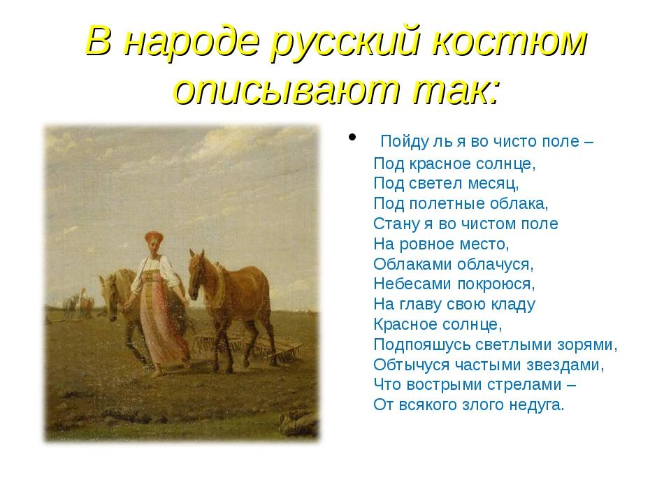 В народе русский костюм описывают так: Пойду ль я во чисто поле – Под красное...