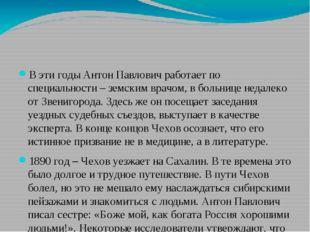 В эти годы Антон Павлович работает по специальности – земским врачом, в боль