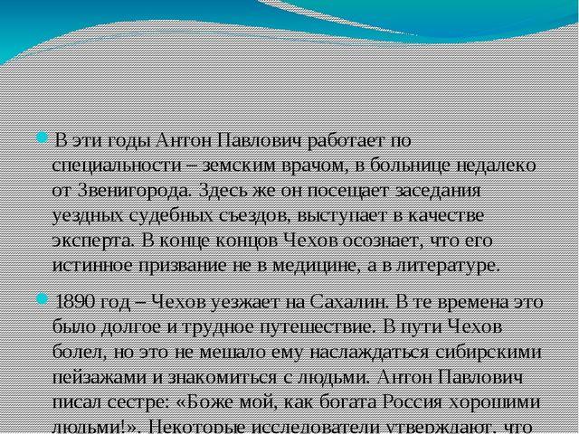 В эти годы Антон Павлович работает по специальности – земским врачом, в боль...