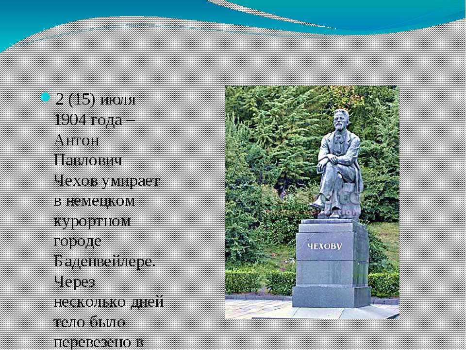 2 (15) июля 1904 года – Антон Павлович Чехов умирает в немецком курортном го...