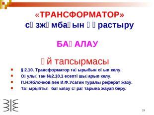 * «ТРАНСФОРМАТОР» сөзжұмбағын құрастыру БАҒАЛАУ Үй тапсырмасы § 2.10. Трансфо