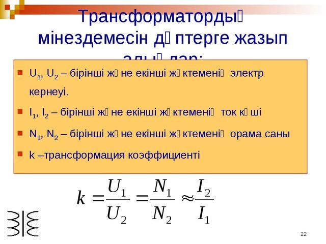 * Трансформатордың мінездемесін дәптерге жазып алыңдар: U1, U2 – бірінші және...