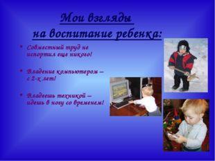 Мои взгляды на воспитание ребенка: Совместный труд не испортил еще никого! Вл
