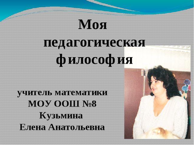 учитель математики МОУ ООШ №8 Кузьмина Елена Анатольевна Моя педагогическая...