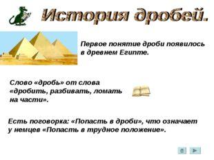 Первое понятие дроби появилось в древнем Египте. Слово «дробь» от слова «дроб