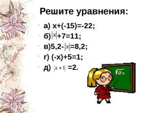 Решите уравнения: а) х+(-15)=-22; б) +7=11; в)5,2- =8,2; г) (-х)+5=1; д) =2.
