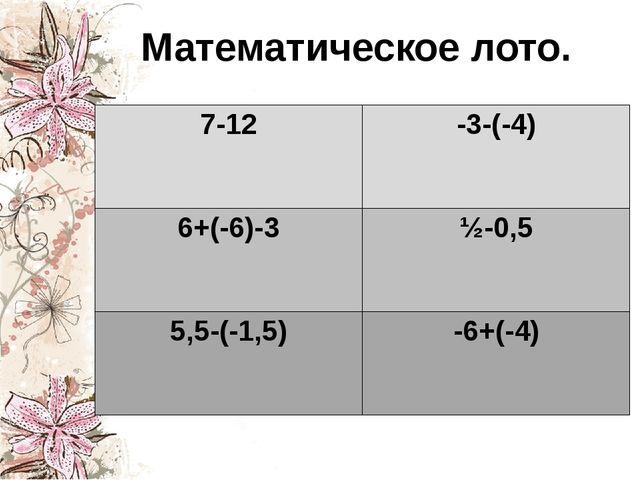 Математическое лото. 7-12 -3-(-4) 6+(-6)-3 ½-0,5 5,5-(-1,5) -6+(-4)