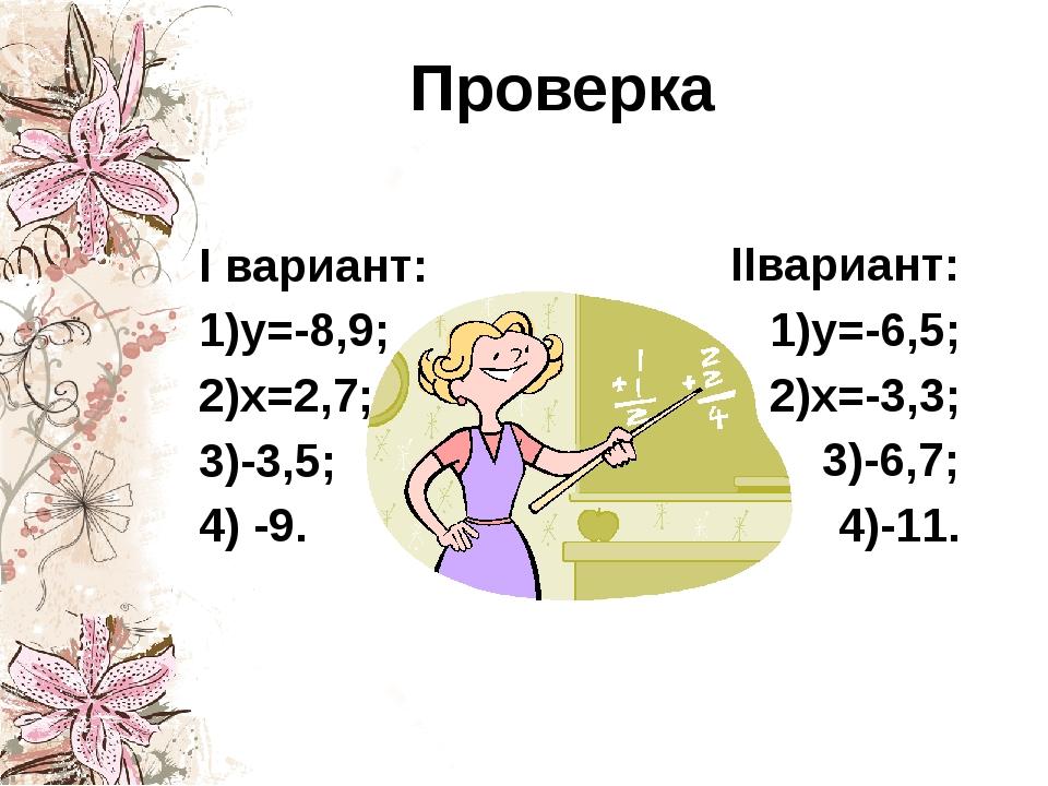 Проверка I вариант: 1)у=-8,9; 2)х=2,7; 3)-3,5; 4) -9. IIвариант: 1)у=-6,5; 2)...
