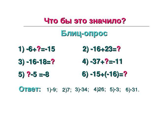 Что бы это значило? Блиц-опрос 1) -6+?=-15 2) -16+23=? 3) -16-18=? 4) -37+?=-...