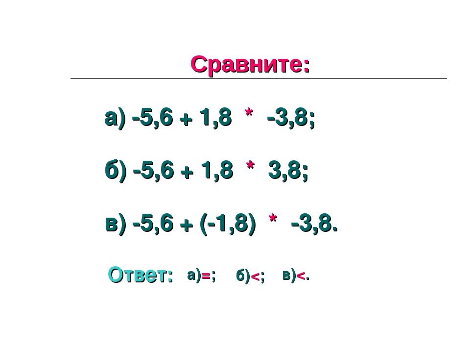 Сравните: а) -5,6 + 1,8 * -3,8; б) -5,6 + 1,8 * 3,8; в) -5,6 + (-1,8) * -3,8....