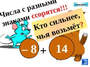 – 8 14 + Числа с разными знаками ссорятся!!! Кто сильнее, чья возьмёт? Провер
