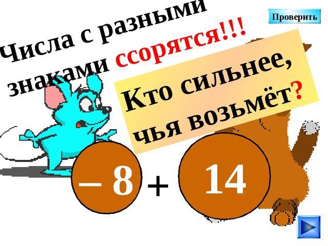 – 8 14 + Числа с разными знаками ссорятся!!! Кто сильнее, чья возьмёт? Провер...
