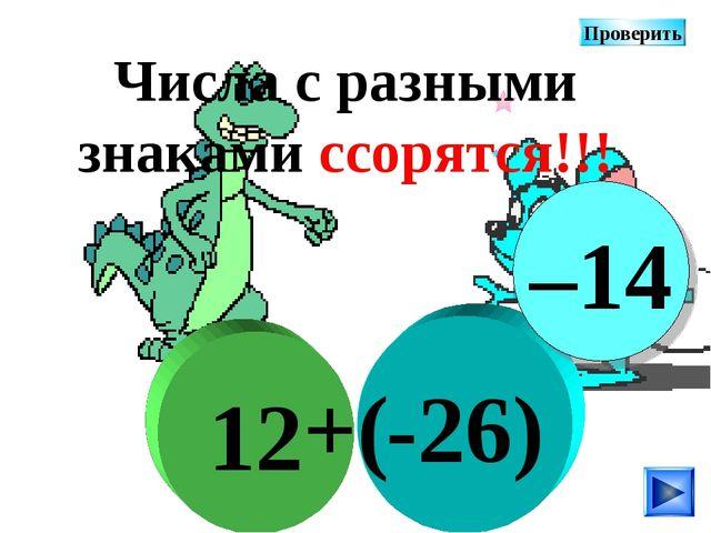 -26) 12 +( Числа с разными знаками ссорятся!!! –14 Проверить