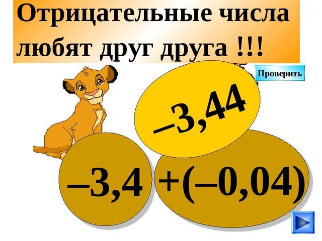 +(–0,04) –3,4 Отрицательные числа любят друг друга !!! –3,44 Проверить