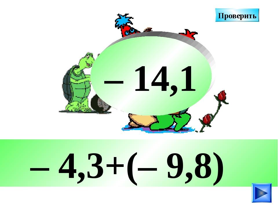 – 4,3+(– 9,8) – 14,1 Проверить