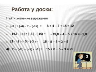 Работа у доски: Найти значение выражения: |- 8 | + (-4) – 7 – (-15) = - 19,8