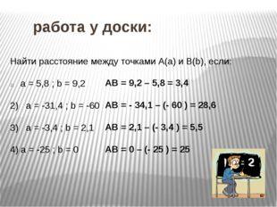 работа у доски: Найти расстояние между точками А(а) и В(b), если: а = 5,8 ;