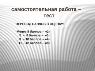 самостоятельная работа – тест ПЕРЕВОД БАЛЛОВ В ОЦЕНКУ: Менее 5 баллов – «2»