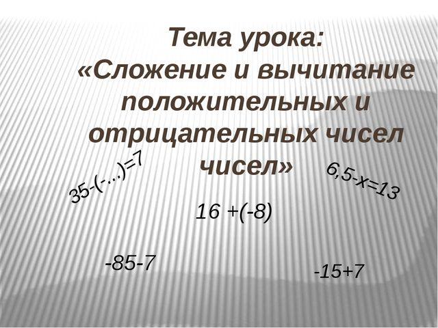 Тема урока: «Сложение и вычитание положительных и отрицательных чисел чисел»...