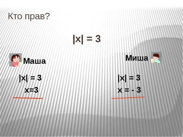 Кто прав? |x| = 3 Маша Миша |x| = 3 х=3 |x| = 3 х = - 3