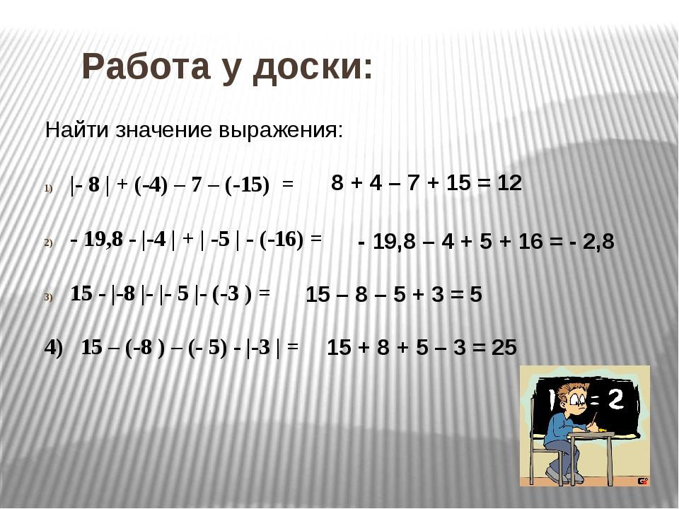 Работа у доски: Найти значение выражения: |- 8 | + (-4) – 7 – (-15) = - 19,8...