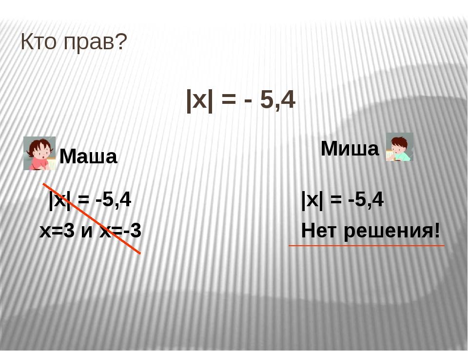 Кто прав? |x| = - 5,4 Маша Миша |x| = -5,4 х=3 и х=-3 |x| = -5,4 Нет решения!
