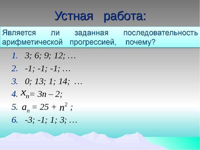 Устная работа: 3; 6; 9; 12; … -1; -1; -1; … 0; 13; 1; 14; … = 3п – 2; = 25 +...