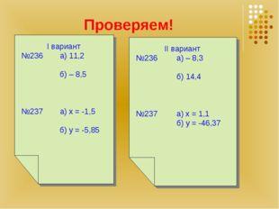 Проверяем! I вариант №236 а) 11,2 б) – 8,5 №237 а) х = -1,5 б) y = -5,85 II в