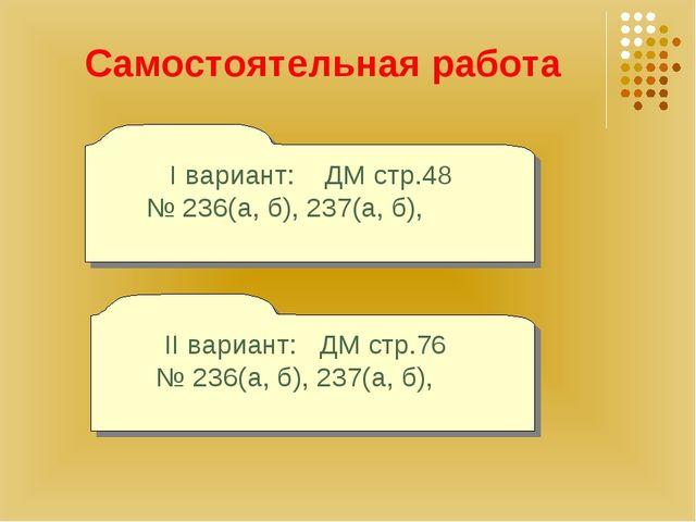 Самостоятельная работа I вариант: ДМ стр.48 № 236(а, б), 237(а, б), II вариан...