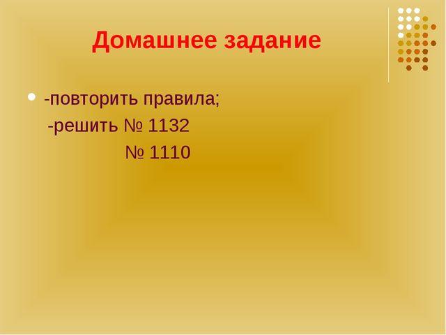 Домашнее задание -повторить правила; -решить № 1132 № 1110