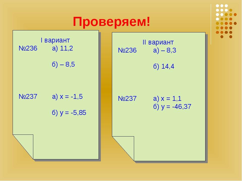 Проверяем! I вариант №236 а) 11,2 б) – 8,5 №237 а) х = -1,5 б) y = -5,85 II в...
