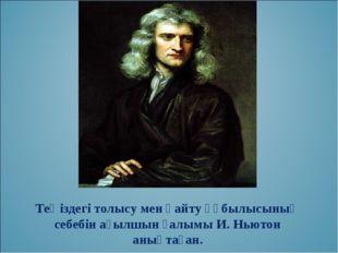 Теңіздегі толысу мен қайту құбылысының себебін ағылшын ғалымы И. Ньютон анықт