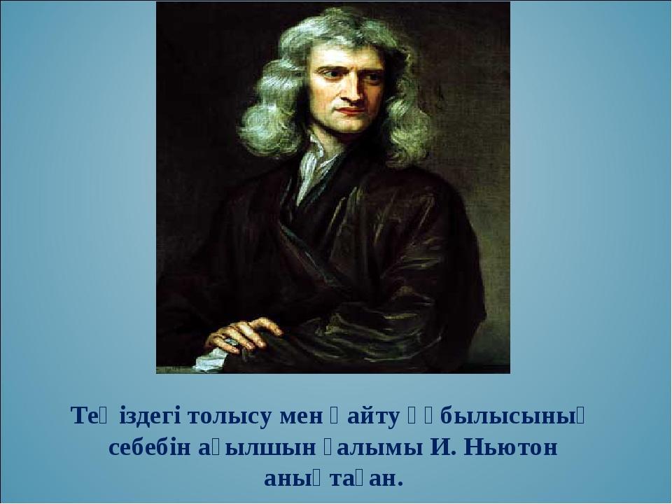 Теңіздегі толысу мен қайту құбылысының себебін ағылшын ғалымы И. Ньютон анықт...