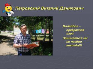 Петровский Виталий Данилович Волейбол – прекрасная игра Заниматься им не поз