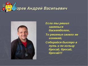 Морев Андрей Васильевич Если ты решил заняться баскетболом, То решенья своего