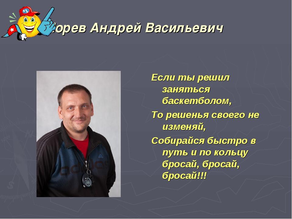 Морев Андрей Васильевич Если ты решил заняться баскетболом, То решенья своего...