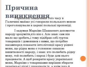 Причина виникнення Українські священики того часу в Галичині майже усі гово